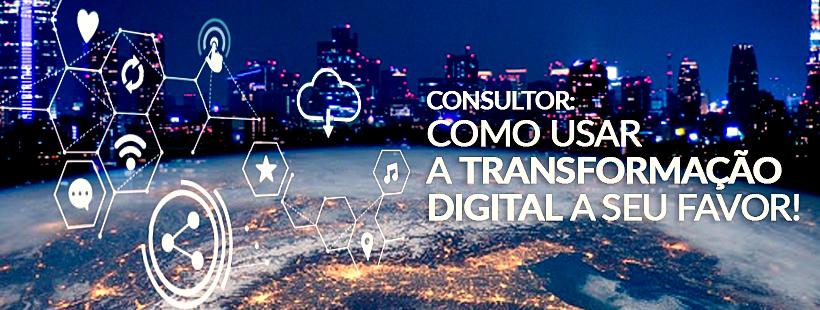 Consultor: Como usar a Transformação Digital a seu favor!