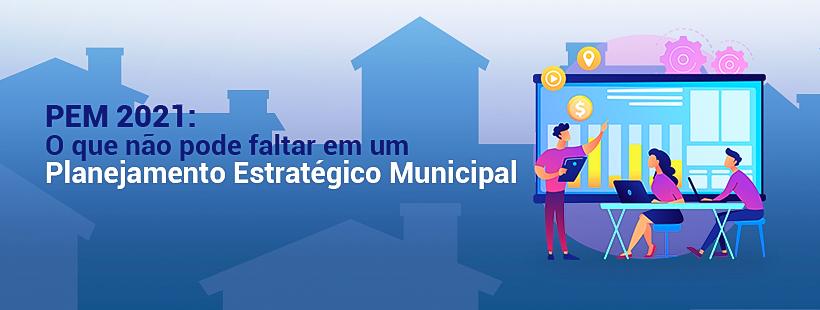 PEM 2021: o que não pode faltar em um Planejamento Estratégico Municipal