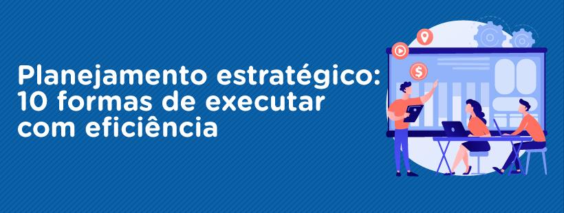 Planejamento estratégico: 10 formas de executar com eficiência