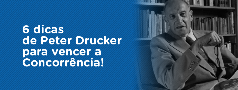 6 dicas de Peter Drucker para vencer a concorrência