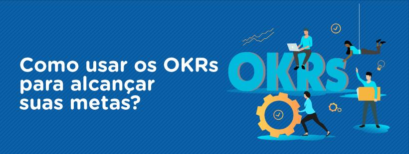 Como usar os OKRs para alcançar suas metas?