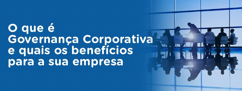 O que é Governança Corporativa e quais os benefícios para a sua empresa
